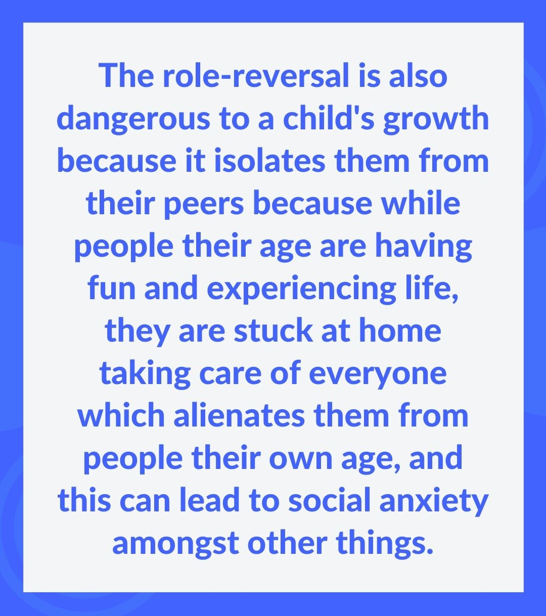 The role-reversal is also dangerous to a child's growth because it isolates them from their peers because while people their age are having fun and experiencing life, they are stuck at home taking care of everyone which alienates them from people their own age, and this can lead to social anxiety amongst other things.