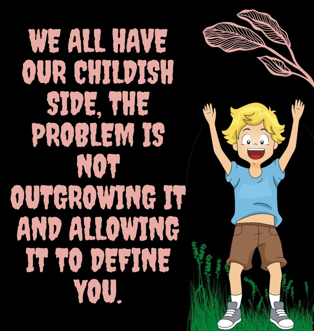 We all have our childish side, the problem is not outgrowing it and allowing it to define you.