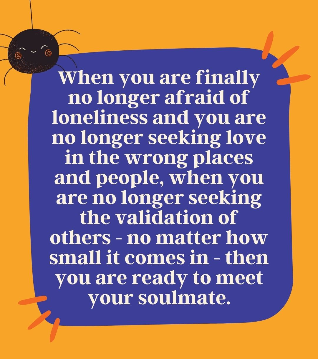 When you are finally no longer afraid of loneliness and you are no longer seeking love in the wrong places and people, when you are no longer seeking the validation of others - no matter how small it comes in - then you are ready to meet your soulmate.