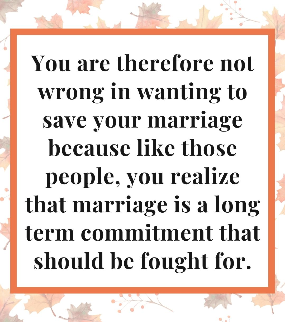 You are therefore not wrong in wanting to save your marriage because like those people, you realize that marriage is a long term commitment that should be fought for.