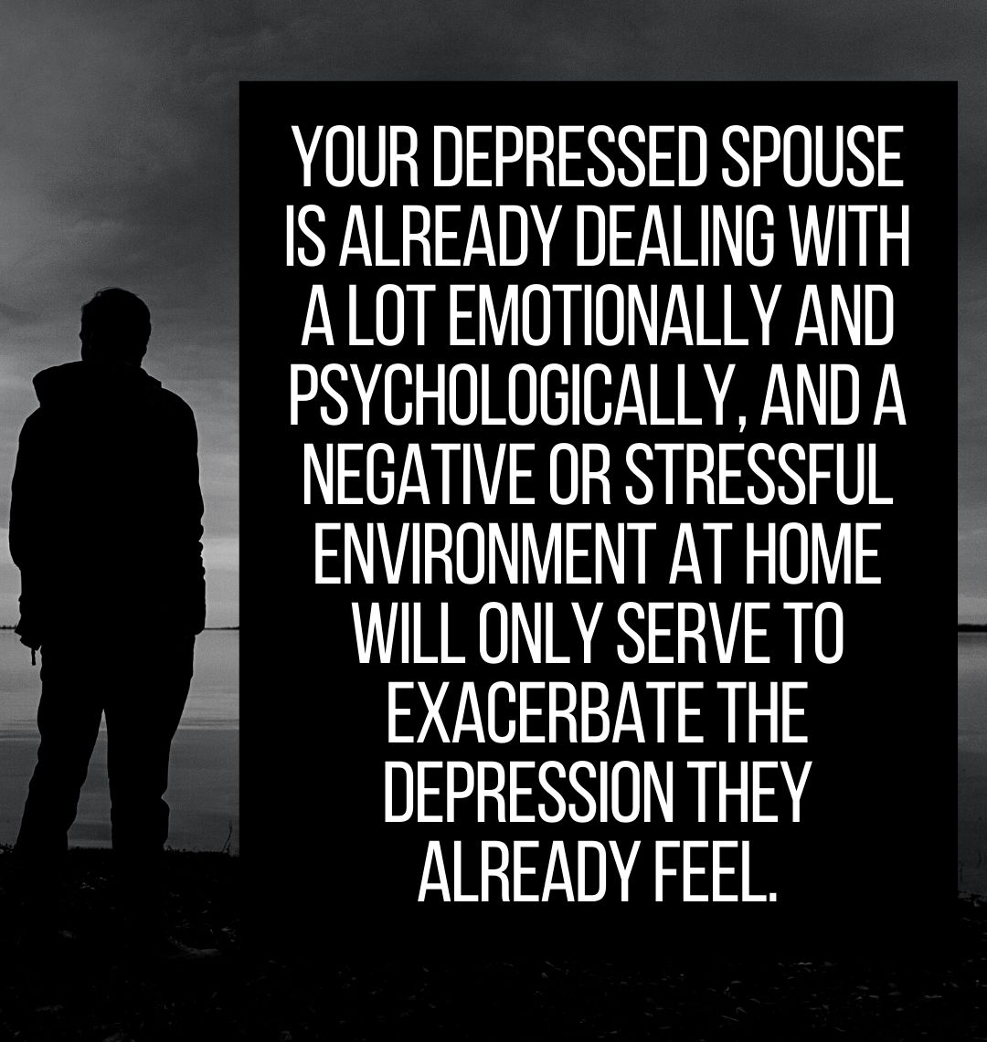 Your depressed spouse is already dealing with a lot emotionally and psychologically, and a negative or stressful environment at home will only serve to exacerbate the depression they already feel.