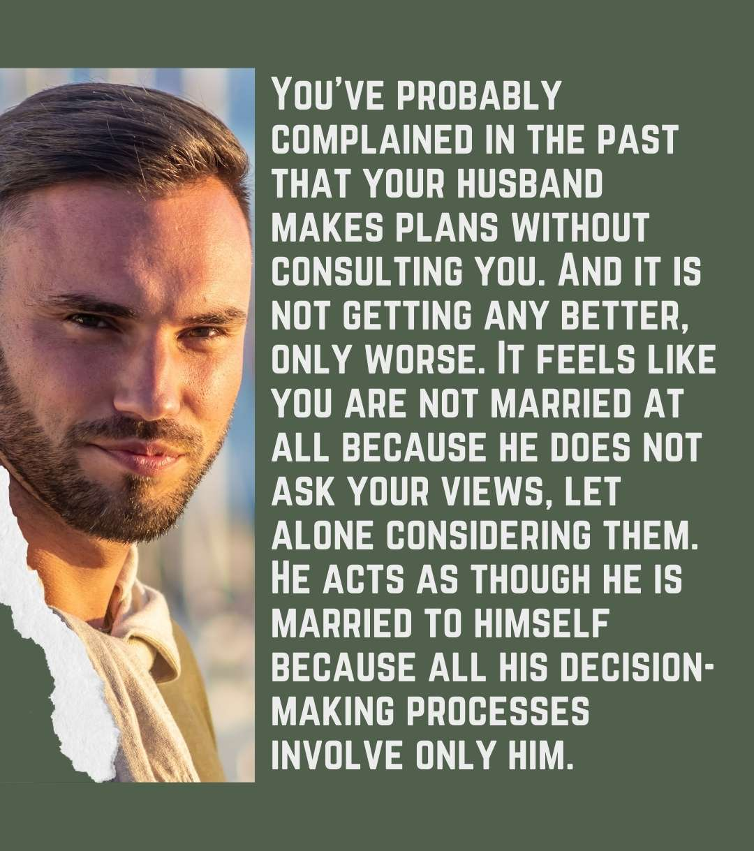 You've probably complained in the past that your husband makes plans without consulting you. And it is not getting any better, only worse. It feels like you are not married at all because he does not ask your views, let alone considering them. He acts as though he is married to himself because all his decision-making processes involve only him.