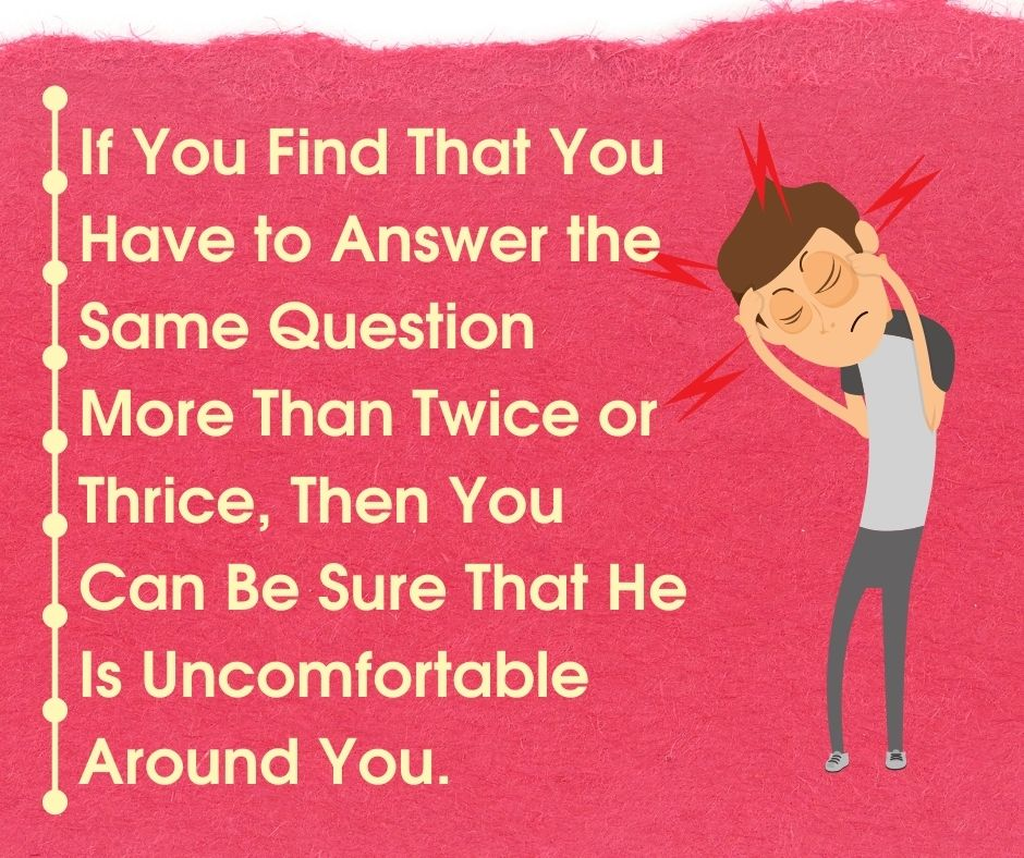 If you find that you have to answer the same question more than twice or thrice, then you can be sure that he is uncomfortable around you.
