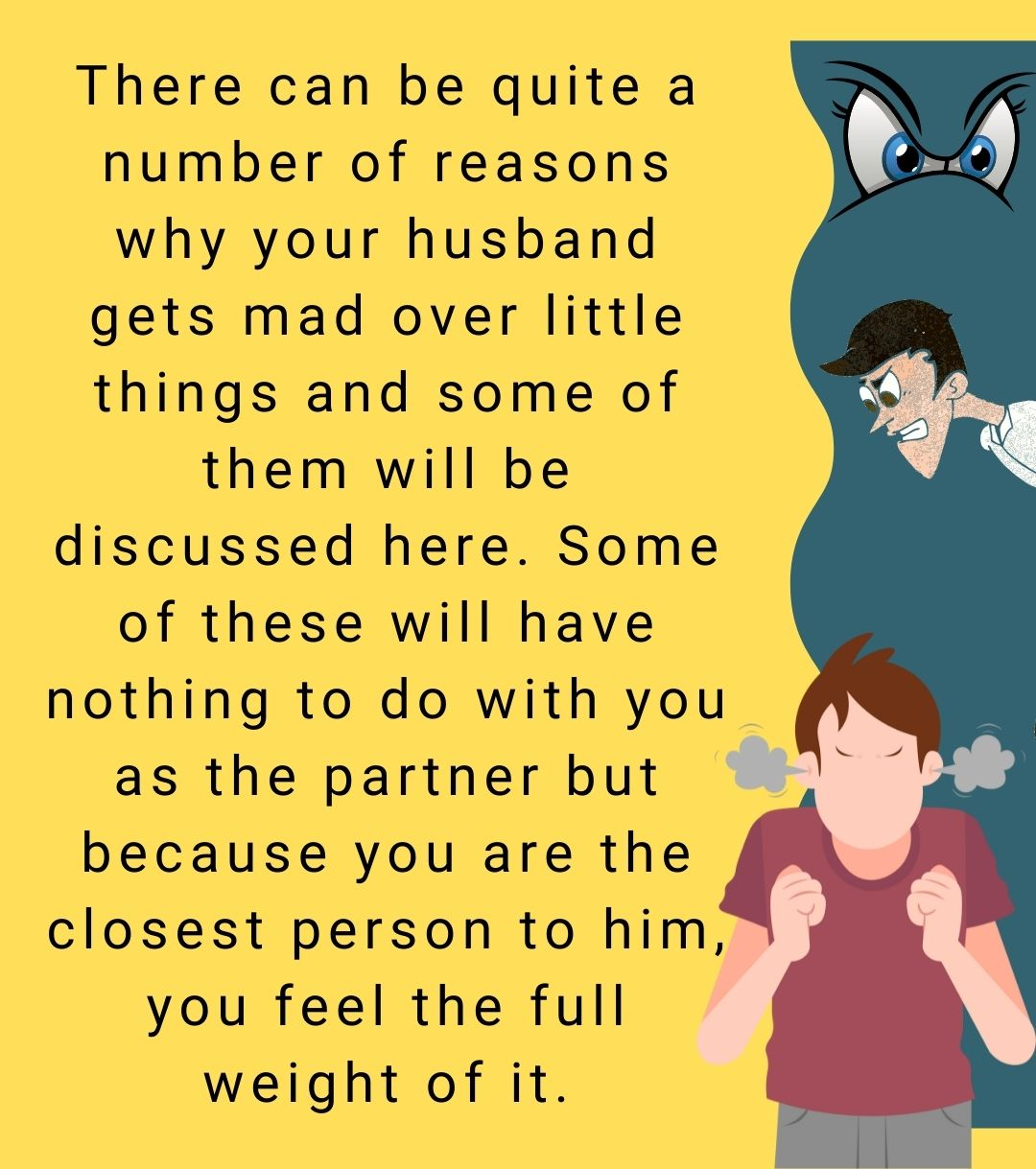 There can be quite a number of reasons why your husband gets mad over little things and some of them will be discussed here. Some of these will have nothing to do with you as the partner but because you are the closest person to him, you feel the full weight of it.