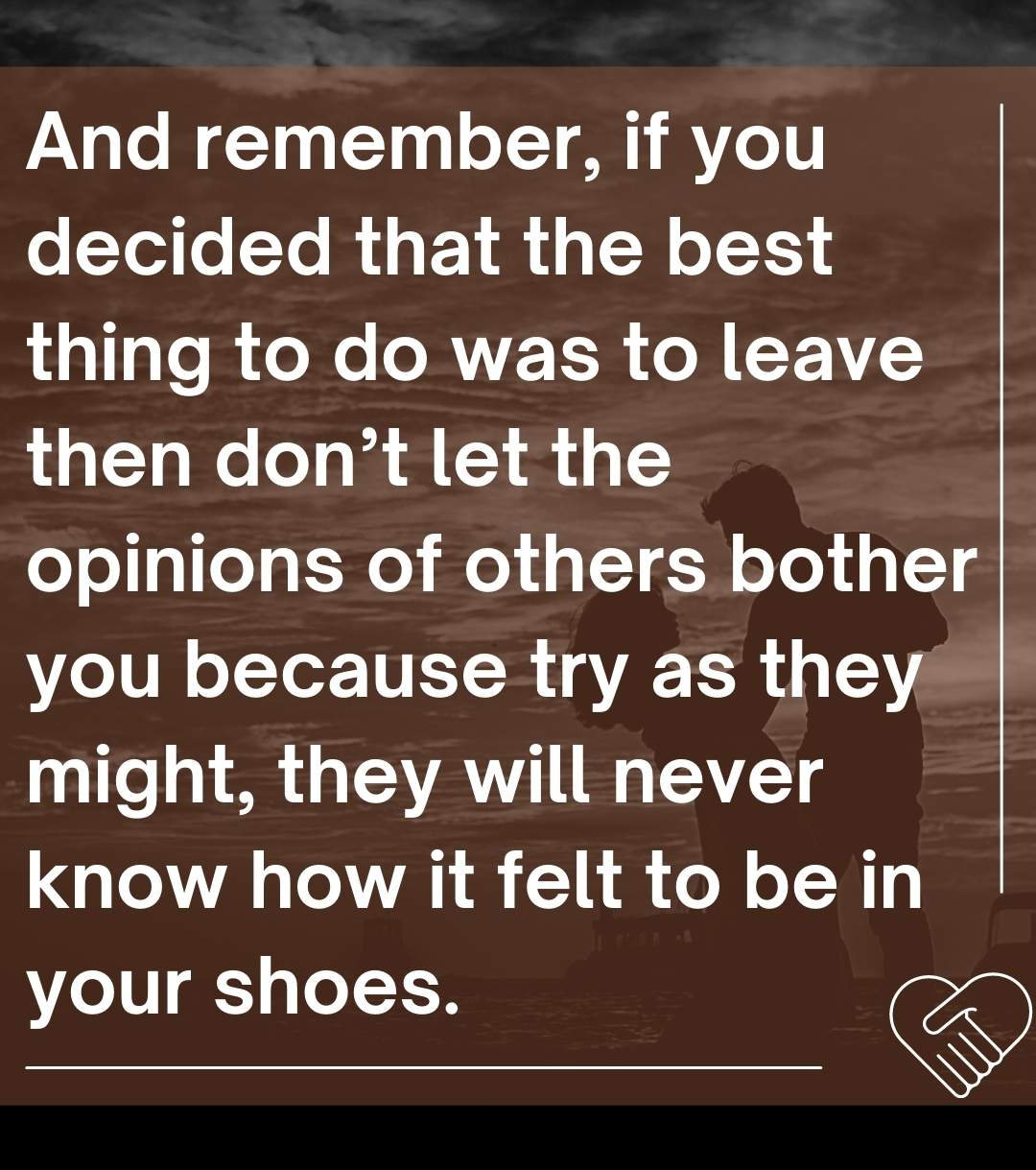 And remember, if you decided that the best thing to do was to leave then don't let the opinions of others bother you because try as they might, they will never know how it felt to be in your shoes.