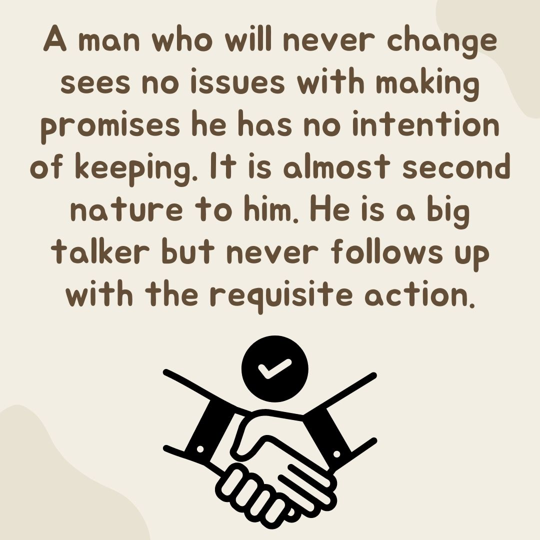 A man who will never change sees no issues with making promises he has no intention of keeping. It is almost second nature to him. He is a big talker but never follows up with the requisite action.