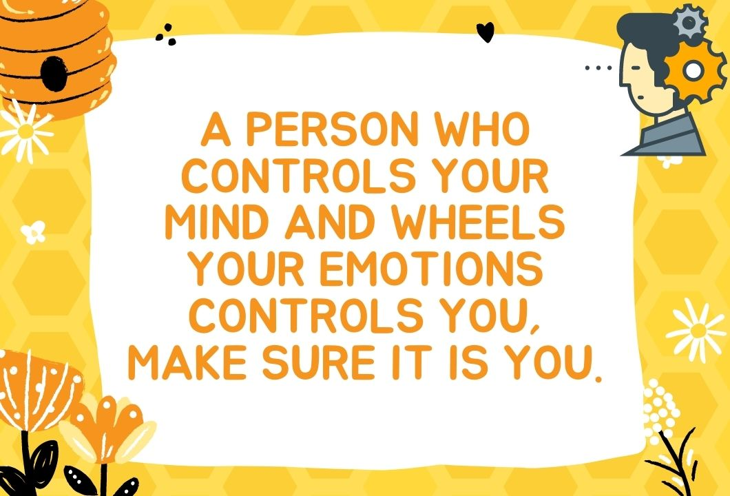 A person who controls your mind and wheels your emotions controls you, make sure it is you.