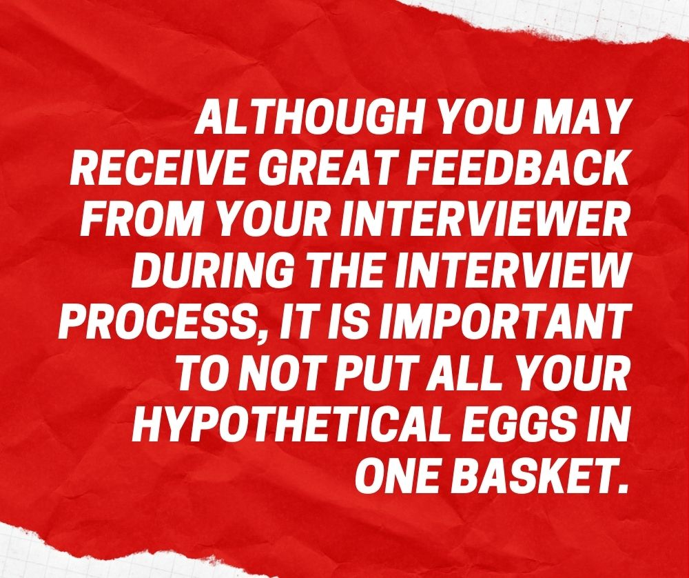Although you may receive great feedback from your interviewer during the interview process, it is important to not put all your hypothetical eggs in one basket.