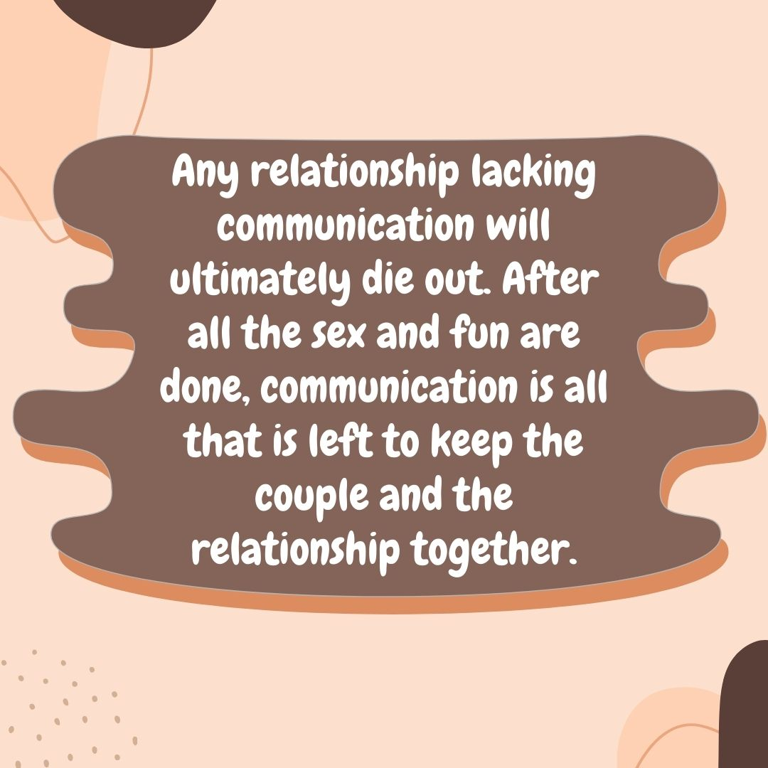 Any relationship lacking communication will ultimately die out. After all the sex and fun are done, communication is all that is left to keep the couple and the relationship together.
