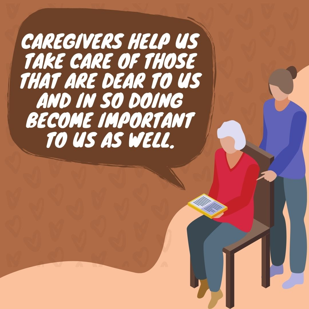 Caregivers help us take care of those that are dear to us and in so doing become important to us as well.