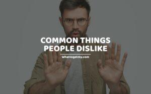 Common Things People Dislike (things people don't like)