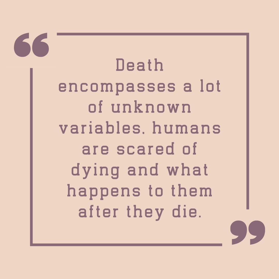 Death encompasses a lot of unknown variables, humans are scared of dying and what happens to them after they die.