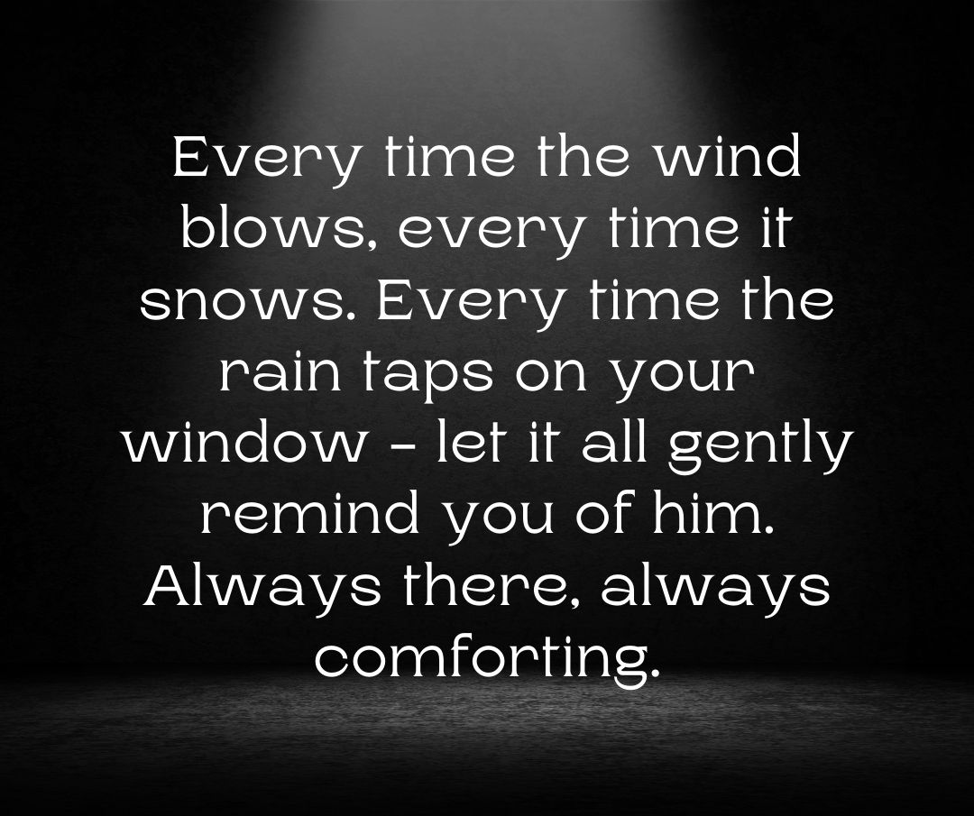 Every time the wind blows, every time it snows. Every time the rain taps on your window - let it all gently remind you of him. Always there, always comforting