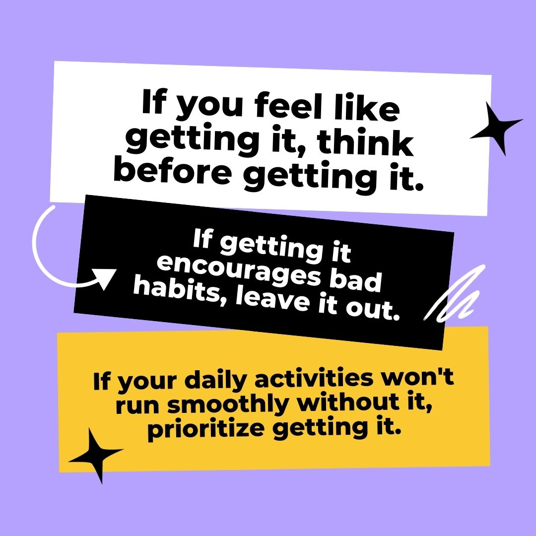 If you feel like getting it, think before getting it. If getting it encourages bad habits, leave it out. If your daily activities won't run smoothly without it, prioritize getting it.