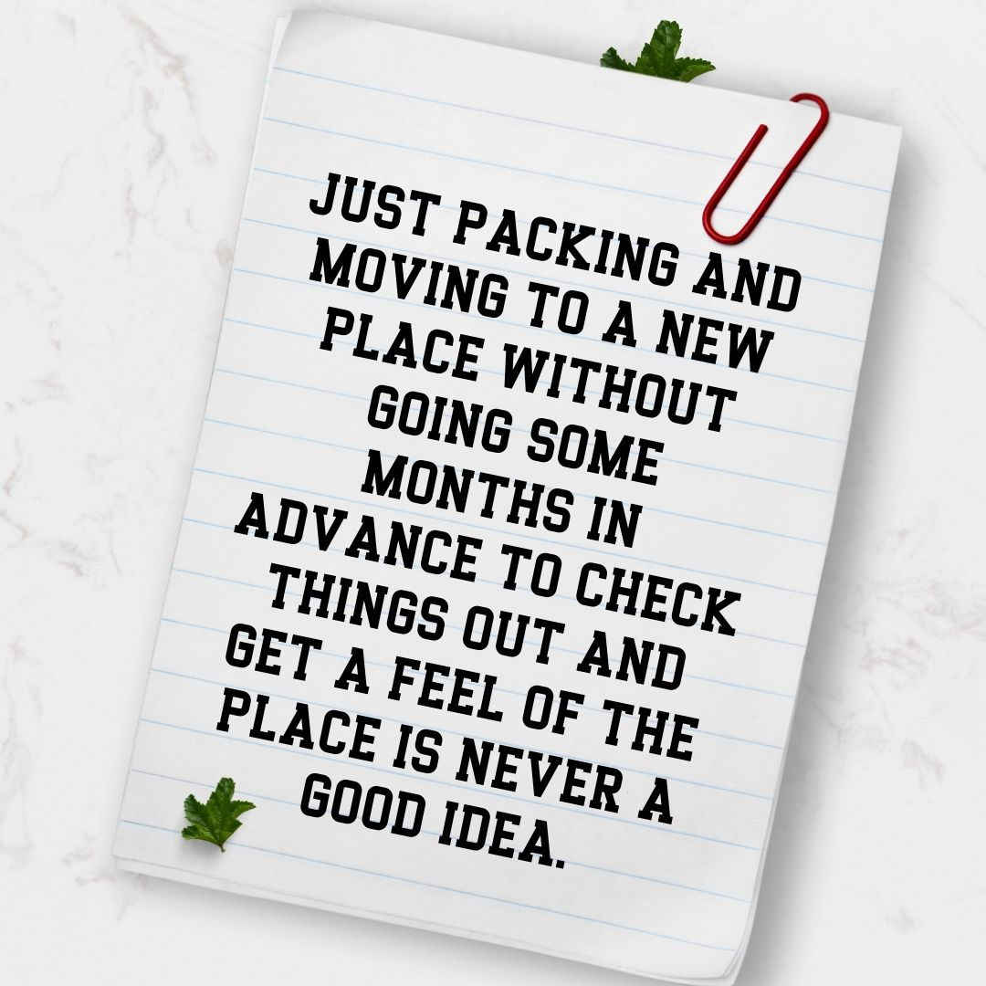 Just packing and moving to a new place without going some months in advance to check things out and get a feel of the place is never a good idea.