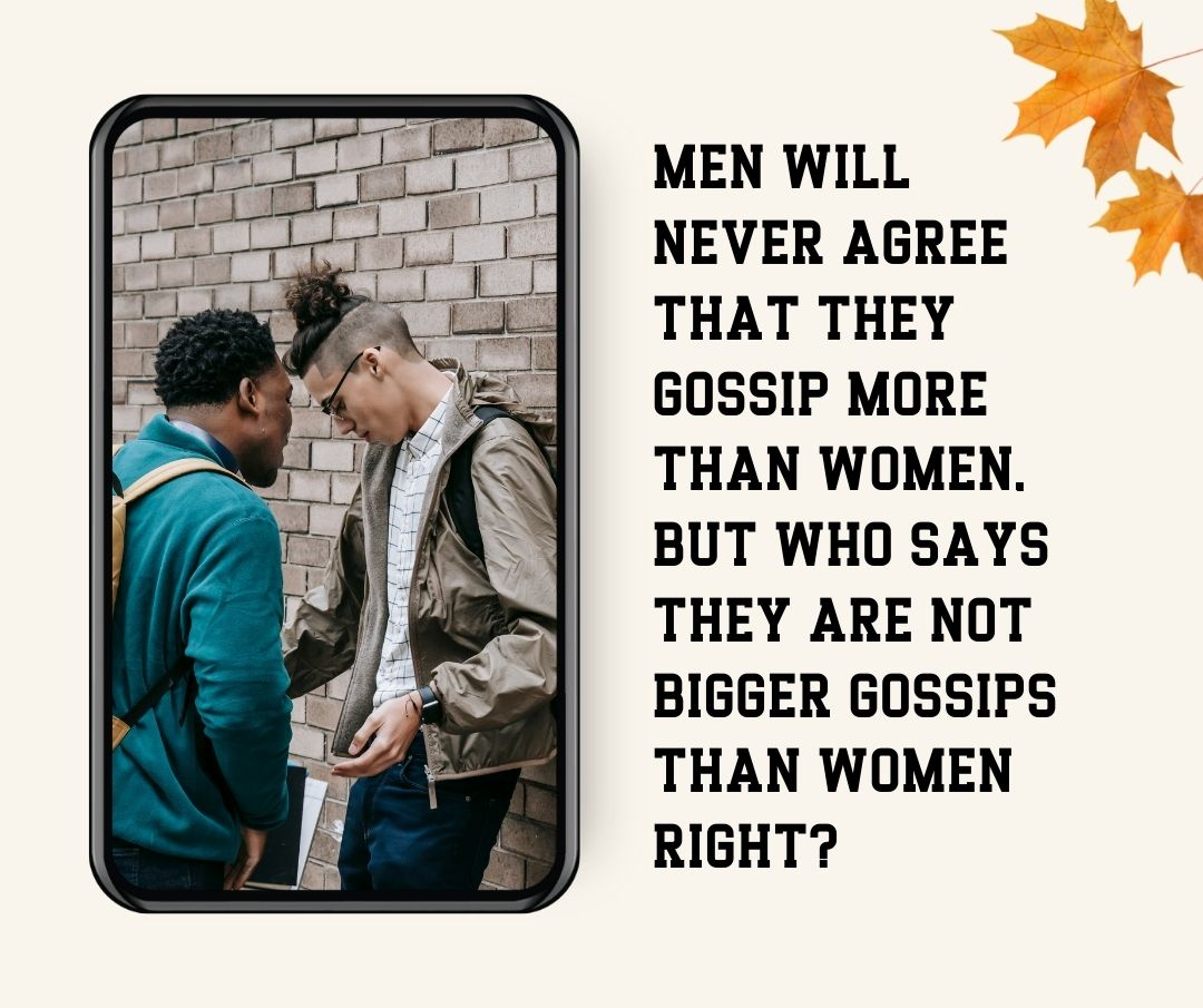 Men will never agree that they gossip more than women, but who says they are not bigger gossips than women right