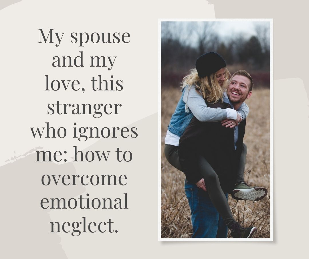 My spouse and my love, this stranger who ignores me how to overcome emotional neglect.