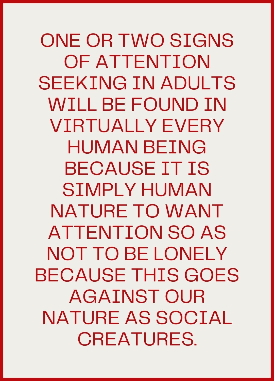 One or two signs of attention seeking in adults will be found in virtually every human being because it is simply human nature to want attention so as not to be lonely because this goes against our nature as social creatures.