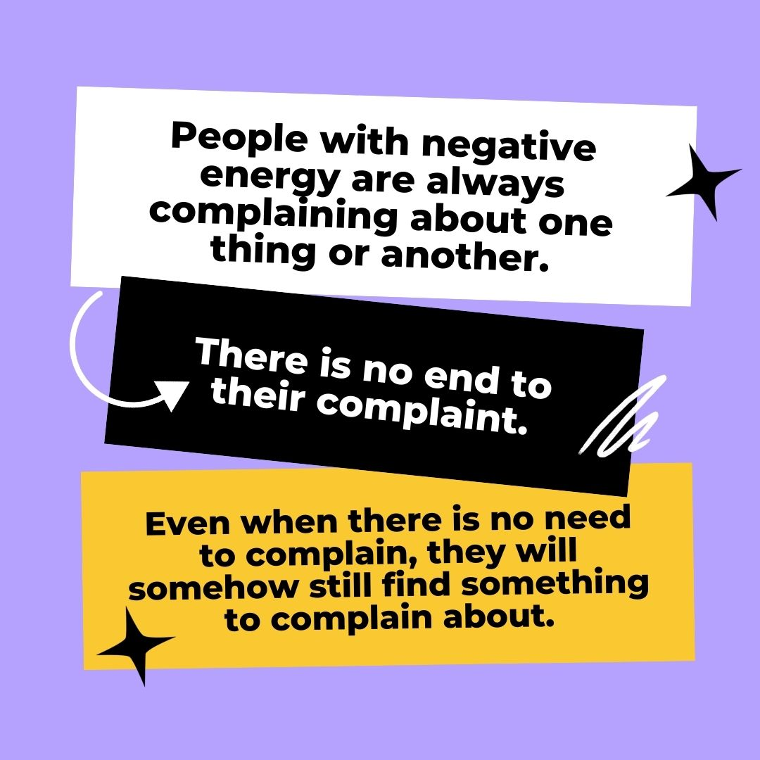People with negative energy are always complaining about one thing or another. There is no end to their complaint. Even when there is no need to complain, they will somehow still find something to complain about.