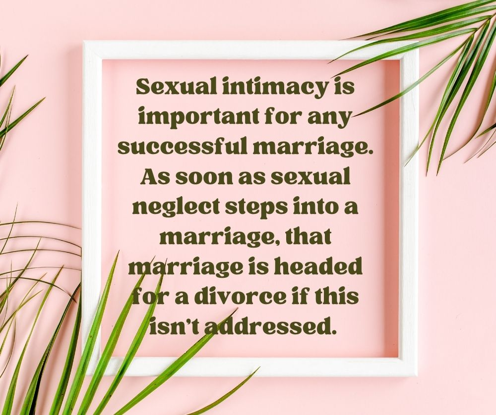 Sexual intimacy is important for any successful marriage. As soon as sexual neglect steps into a marriage, that marriage is headed for a divorce if this isn't addressed