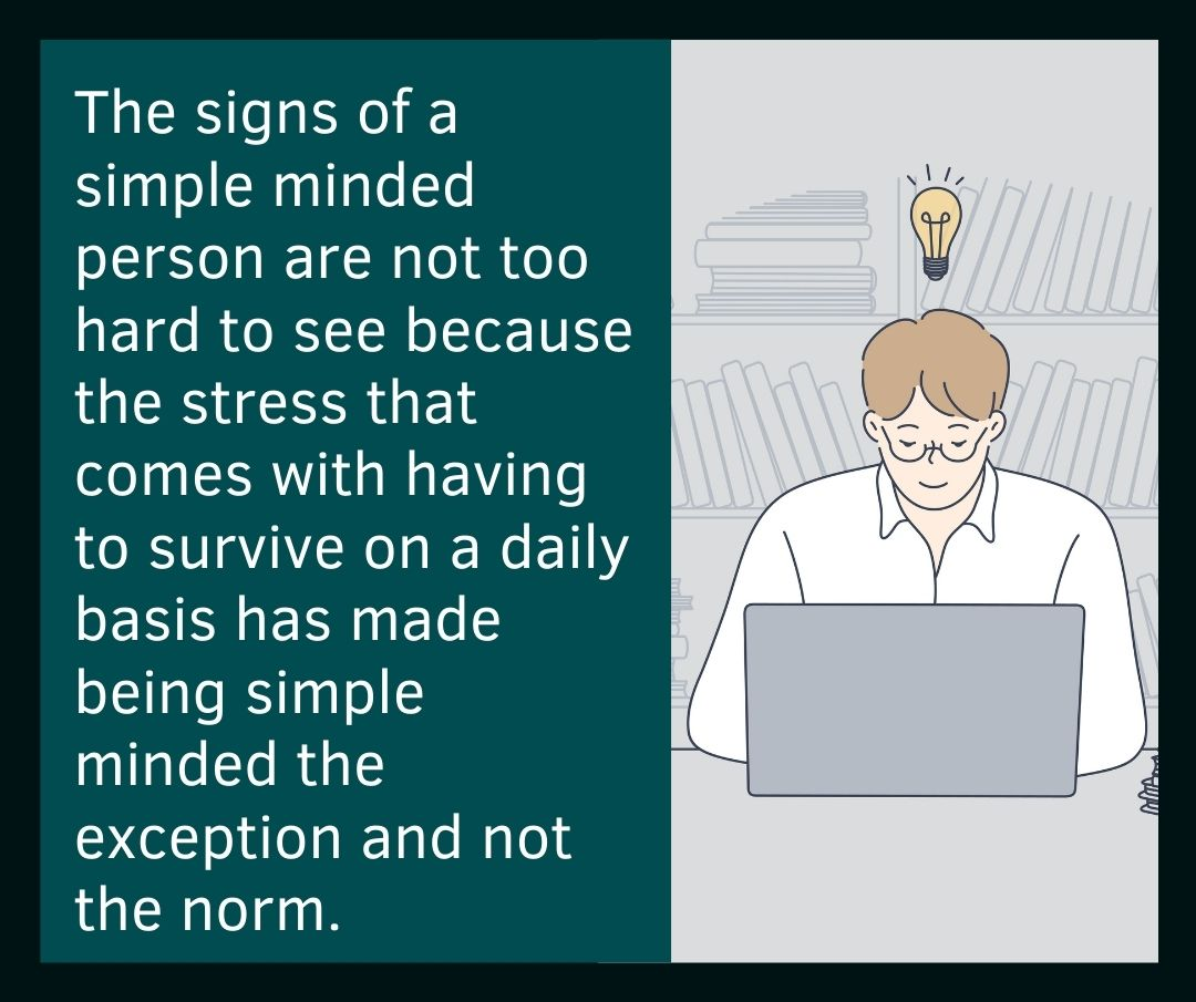 The signs of a simple minded person are not too hard to see because the stress that comes with having to survive on a daily basis has made being simple minded the exception and not the norm.