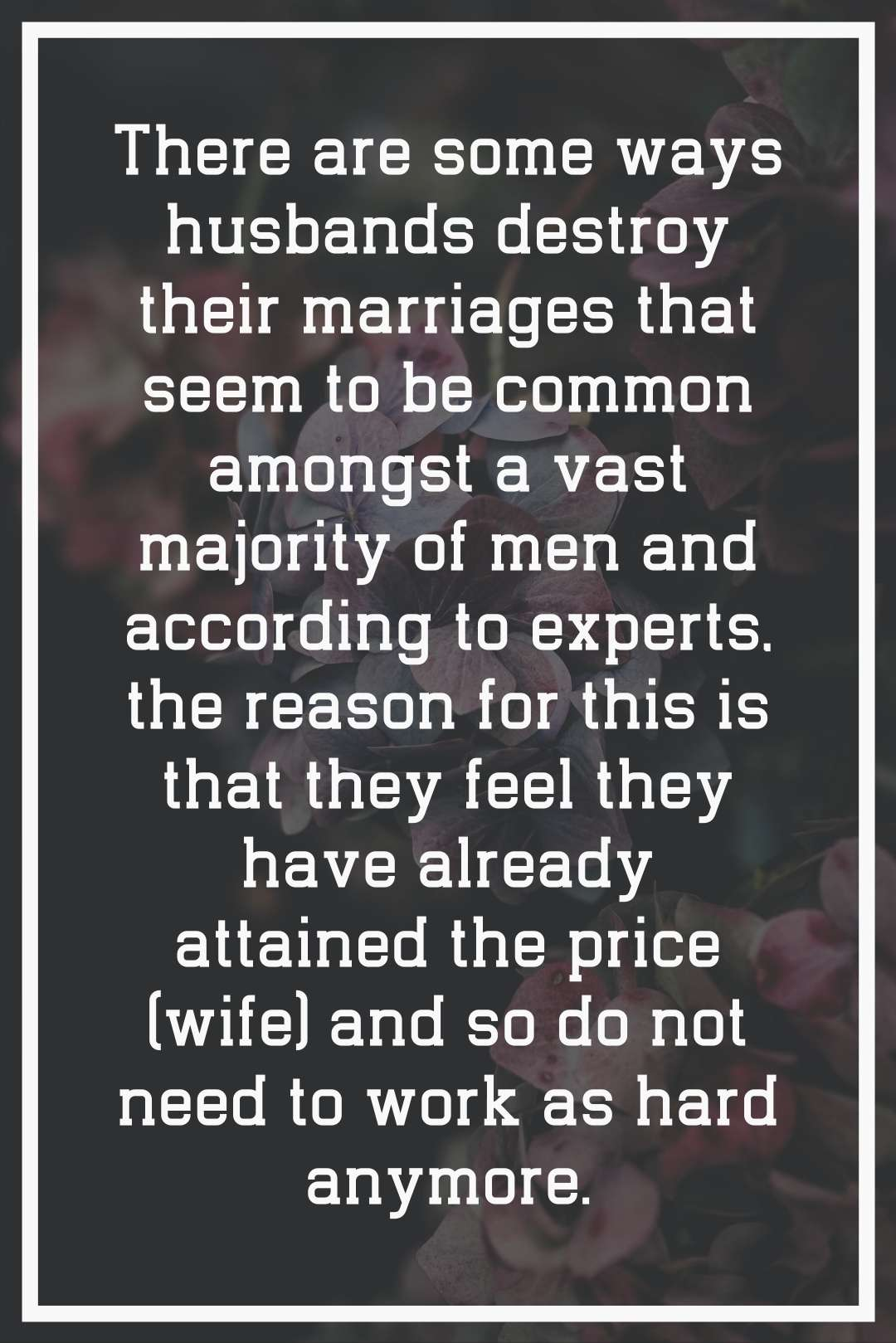 There are some ways husbands destroy their marriages that seem to be common amongst a vast majority of men and according to experts, the reason for this is that they feel they have already attained the price (wife) and so do not need to work as hard anymore.
