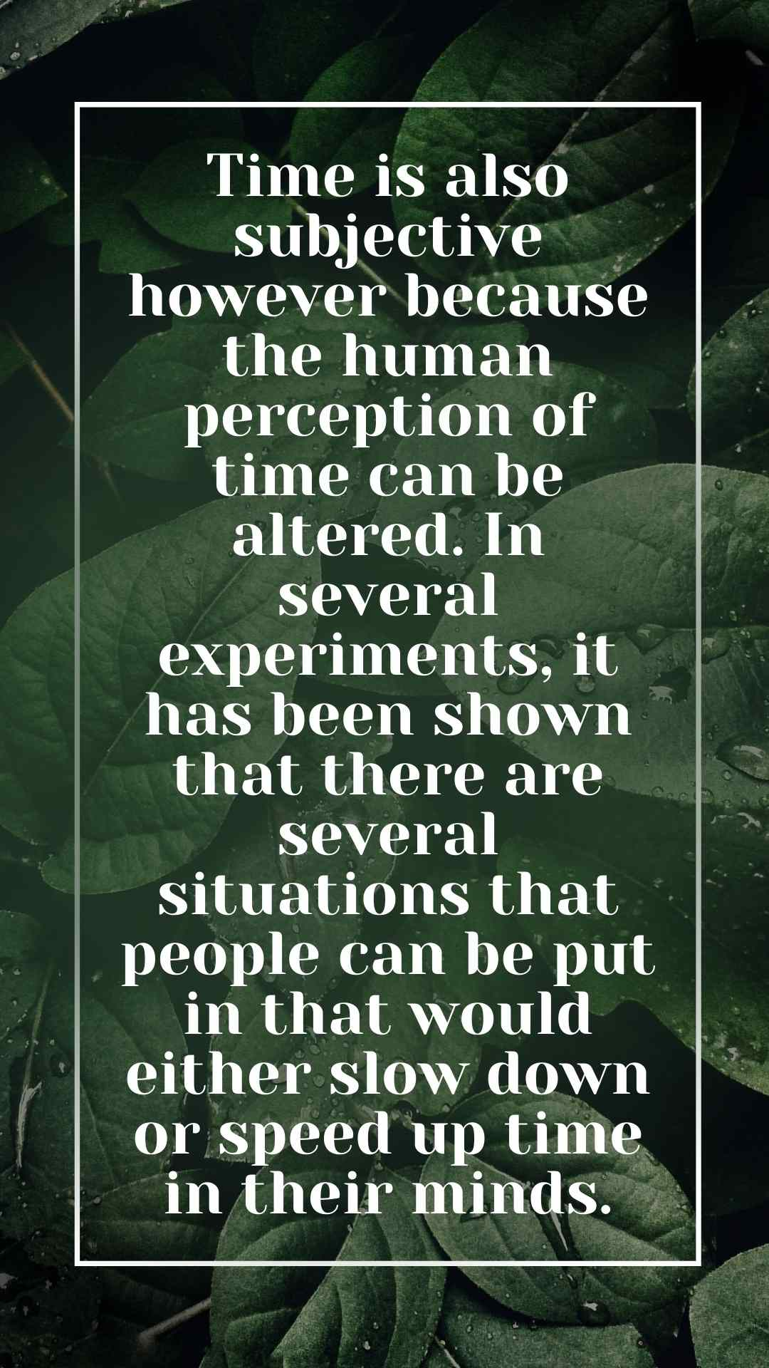 Time is also subjective however because the human perception of time can be altered. In several experiments, it has been shown that there are several situations that people can be put in that would either slow down or speed up time in their minds.