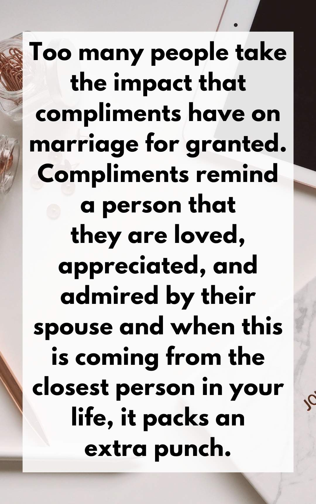 Too many people take the impact that compliments have on marriage for granted. Compliments remind a person that they are loved, appreciated, and admired by their spouse and when this is coming from the closest person in your life, it packs an extra punch.