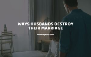 Ways Husbands Destroy Their Marriage (how to destroy a marriage)