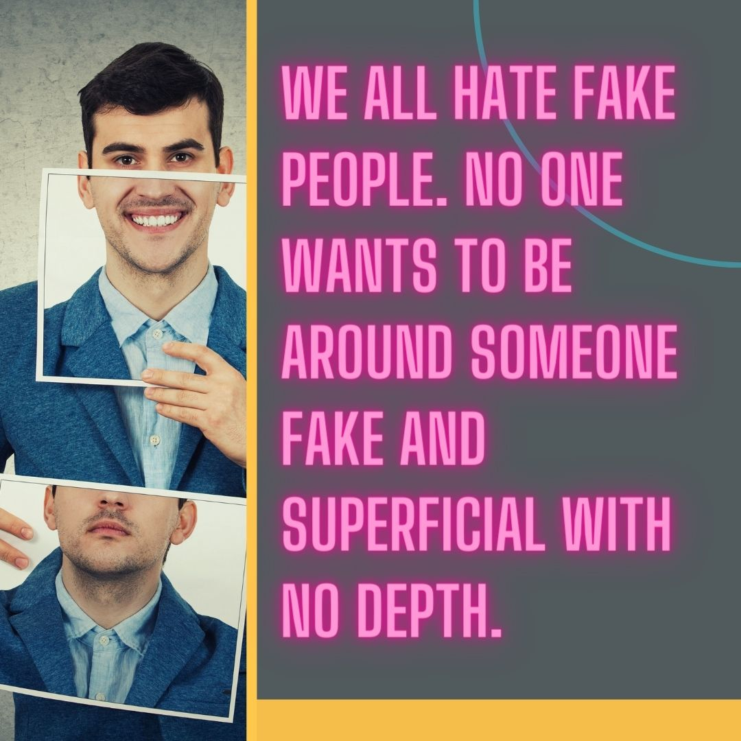 We all hate fake people. No one wants to be around someone fake and superficial with no depth.