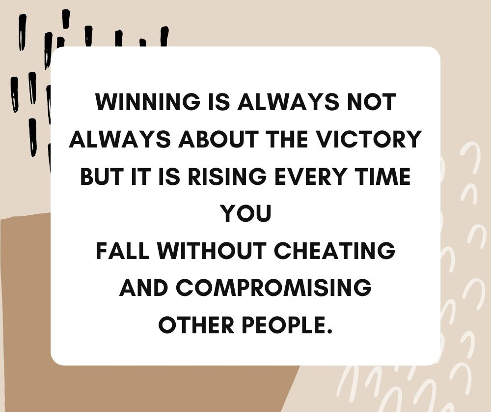 Winning is always not always about the victory but it is rising every time you fall without cheating and compromising other people.