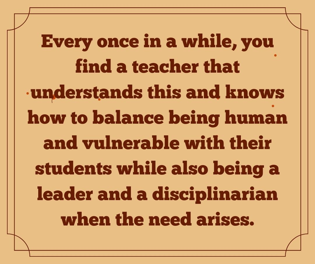 every once in a while, you find a teacher that understands this
