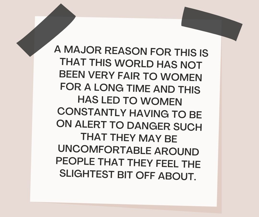 A major reason for this is that this world has not been very fair to women for a long time and this has led to women constantly having to be on alert to danger such that they may be uncomfortable around people that they feel the slightest bit off about.