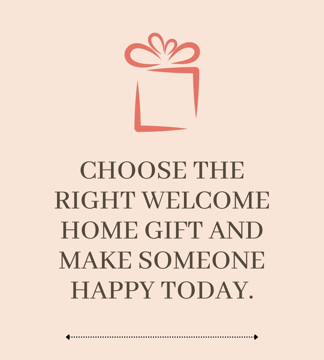 CHOOSE THE RIGHT WELCOME HOME GIFT AND MAKE SOMEONE HAPPY TODAY.