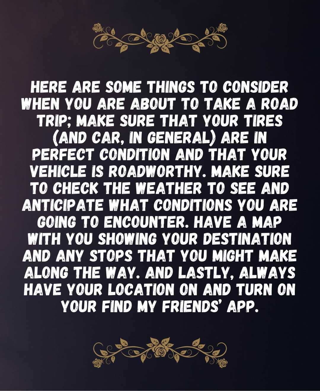 Here are some things to consider when you are about to take a road trip; make sure that your tires (and car, in general) are in perfect condition and that your vehicle is roadworthy. Make sure to check the weather to see and anticipate what conditions you are going to encounter.