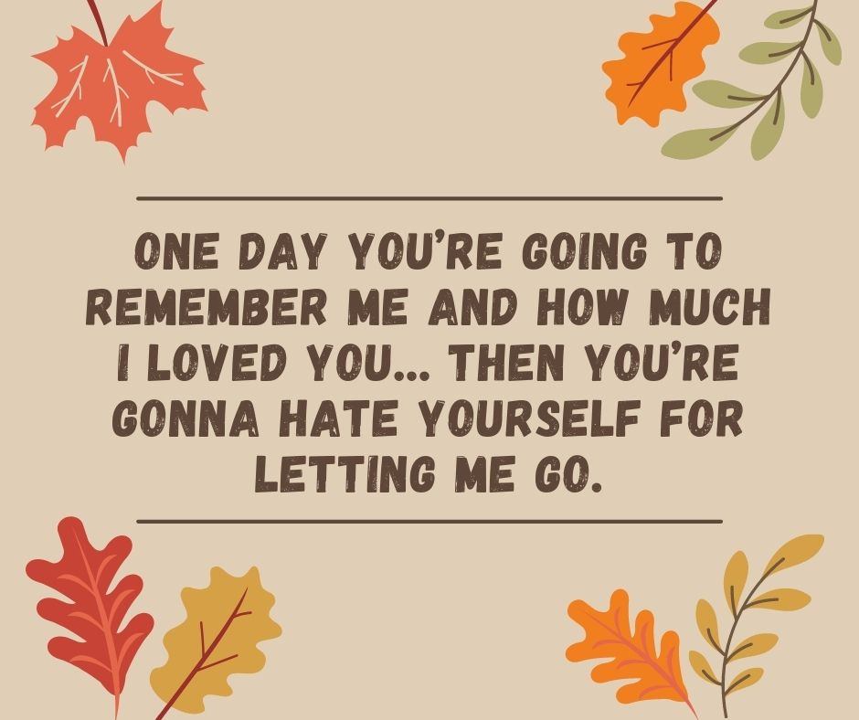 One day you're going to remember me and how much I loved you