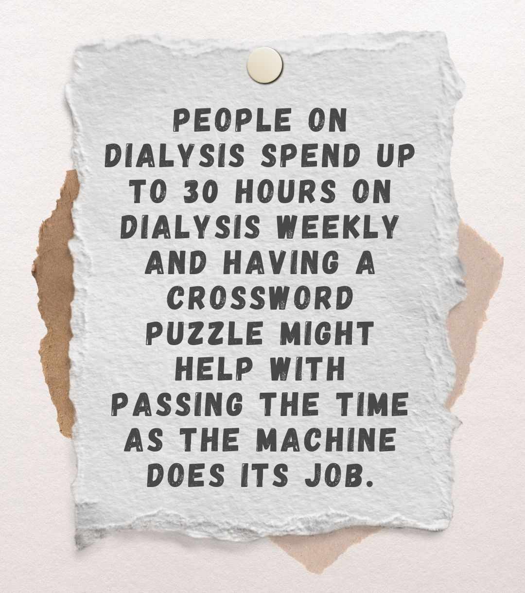 People on dialysis spend up to 30 hours on dialysis weekly and having a crossword puzzle might help with passing the time as the machine does its job.