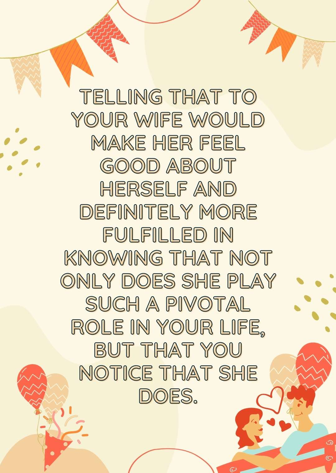 Telling that to your wife would make her feel good about herself and definitely more fulfilled in knowing that not only does she play such a pivotal role in your life, but that you notice that she does.