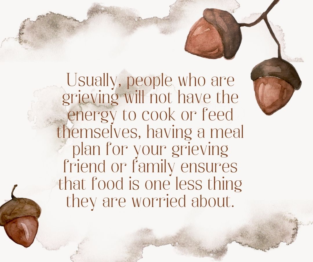 Usually, people who are grieving will not have the energy to cook or feed themselves, having a meal plan for your grieving friend or family ensures that food is one less thing they are worried about.