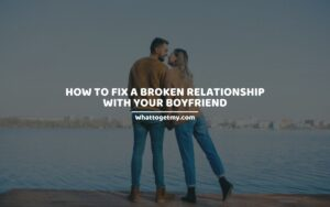 WAYS ON HOW TO FIX A BROKEN RELATIONSHIP WITH YOUR BOYFRIEND