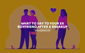 WHAT TO SAY TO YOUR EX BOYFRIEND AFTER A BREAKUP