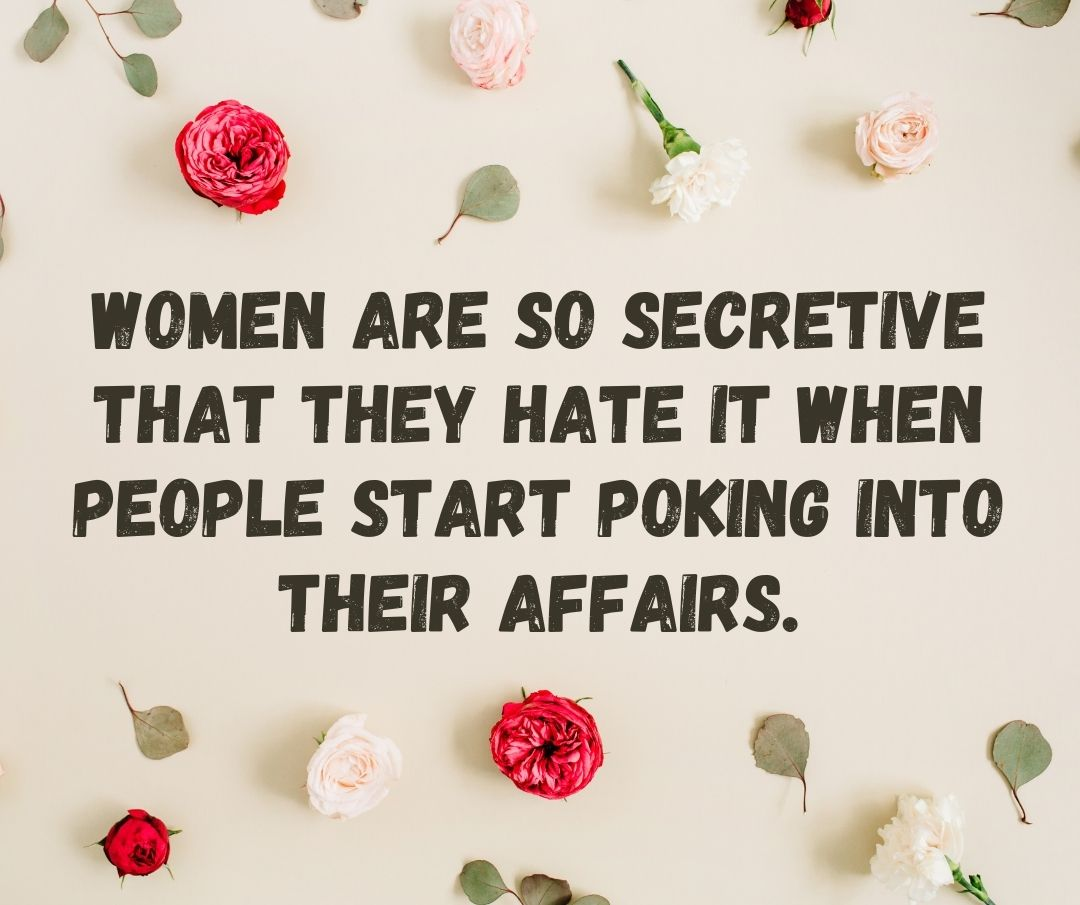 Women are so secretive that they hate it when people start poking into their affairs.