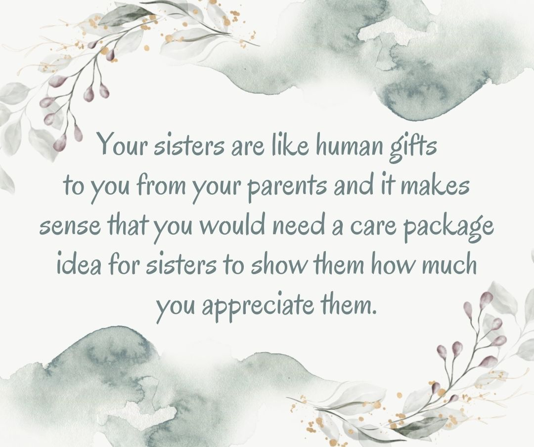 Your sisters are like human gifts to you from your parents and it makes sense that you would need a care package idea for sisters to show them how much you appreciate them.